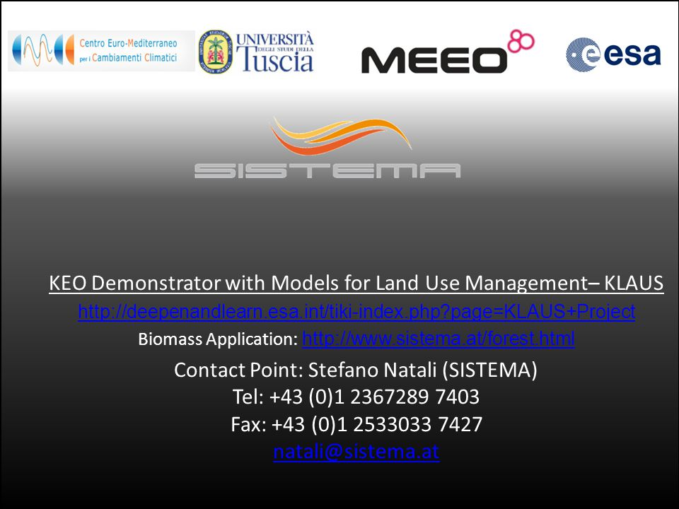 KEO Demonstrator with Models for Land Use Management– KLAUS http://deepenandlearn.esa.int/tiki-index.php page=KLAUS+Project Biomass Application: http://www.sistema.at/forest.html http://www.sistema.at/forest.html Contact Point: Stefano Natali (SISTEMA) Tel: +43 (0)1 2367289 7403 Fax: +43 (0)1 2533033 7427 natali@sistema.at natali@sistema.at