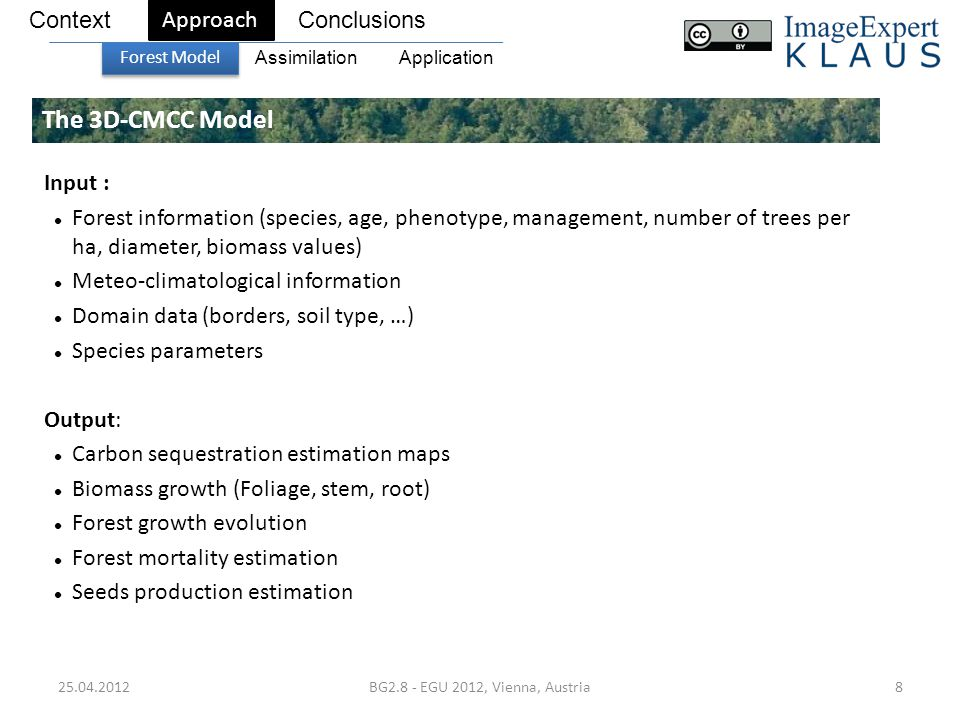 25.04.2012BG2.8 - EGU 2012, Vienna, Austria8 The 3D-CMCC Model ContextConclusions Approach Forest Model ApplicationAssimilation Input : Forest information (species, age, phenotype, management, number of trees per ha, diameter, biomass values) Meteo-climatological information Domain data (borders, soil type, …) Species parameters Output: Carbon sequestration estimation maps Biomass growth (Foliage, stem, root) Forest growth evolution Forest mortality estimation Seeds production estimation
