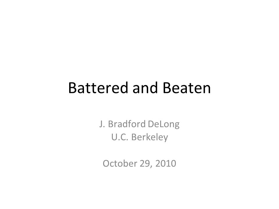 Battered and Beaten J. Bradford DeLong U.C. Berkeley October 29, 2010