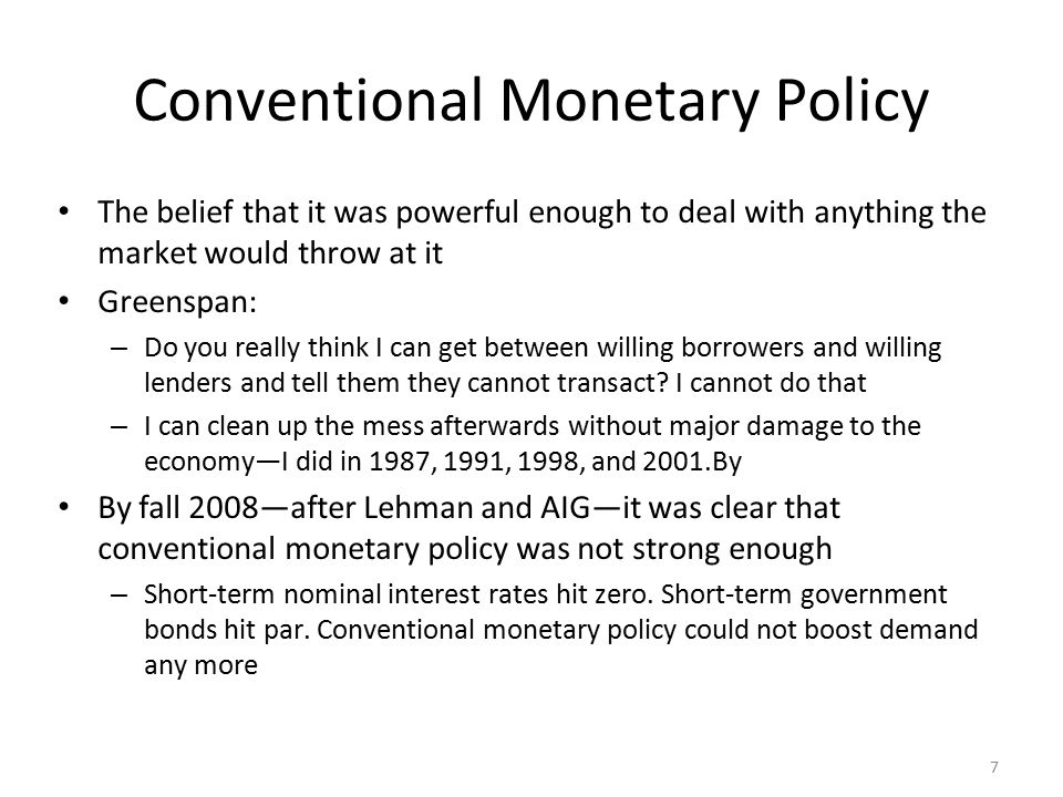 7 Conventional Monetary Policy The belief that it was powerful enough to deal with anything the market would throw at it Greenspan: – Do you really think I can get between willing borrowers and willing lenders and tell them they cannot transact.