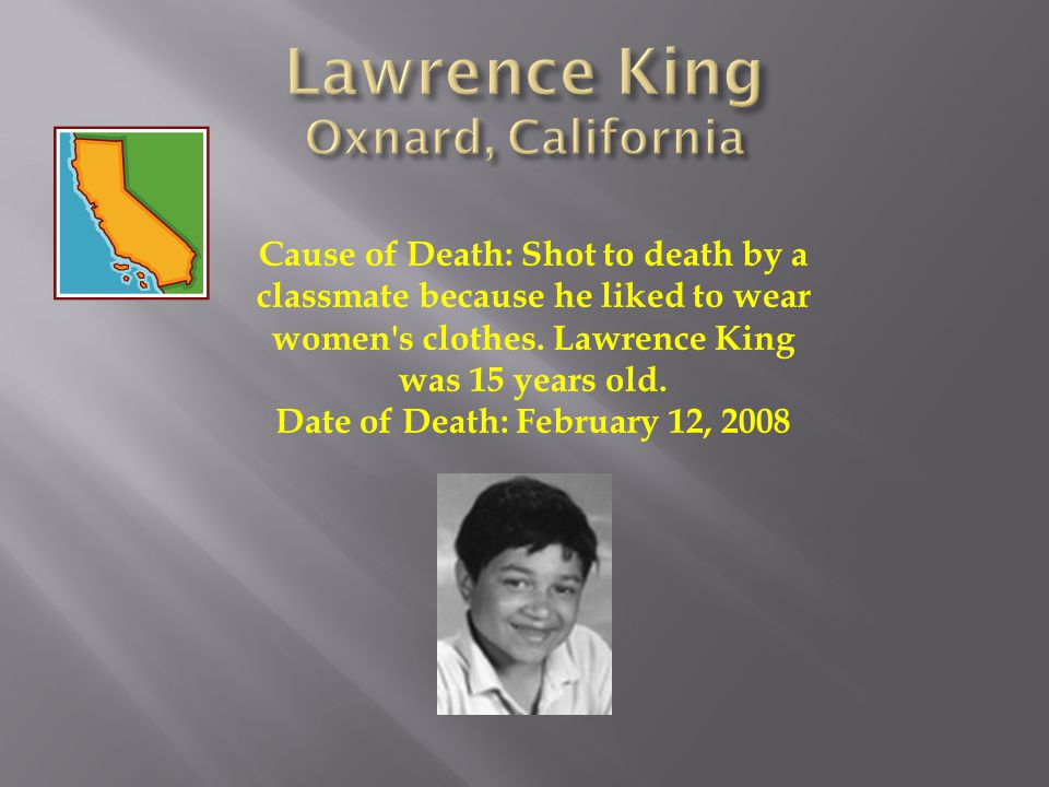 Cause of Death: Shot to death by a classmate because he liked to wear women's clothes. Lawrence King was 15 years old. Date of Death: February 12, 200