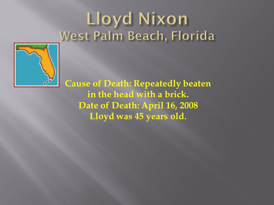 Cause of Death: Repeatedly beaten in the head with a brick. Date of Death: April 16, 2008 Lloyd was 45 years old.