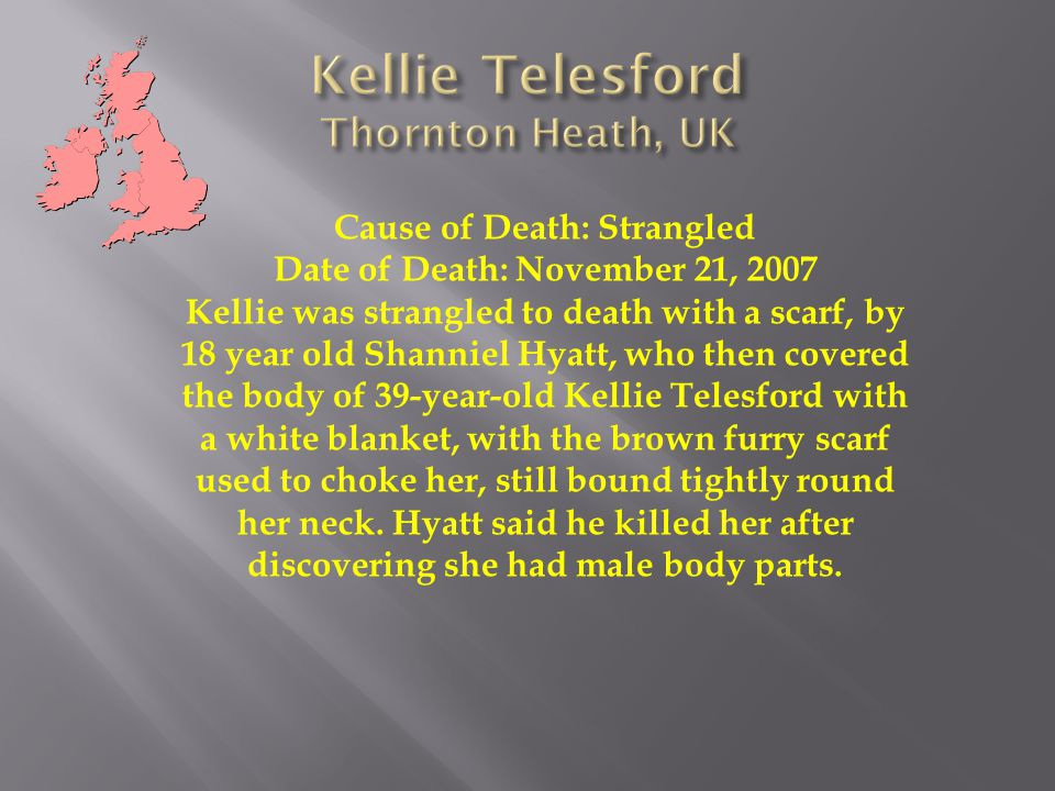 Cause of Death: Strangled Date of Death: November 21, 2007 Kellie was strangled to death with a scarf, by 18 year old Shanniel Hyatt, who then covered