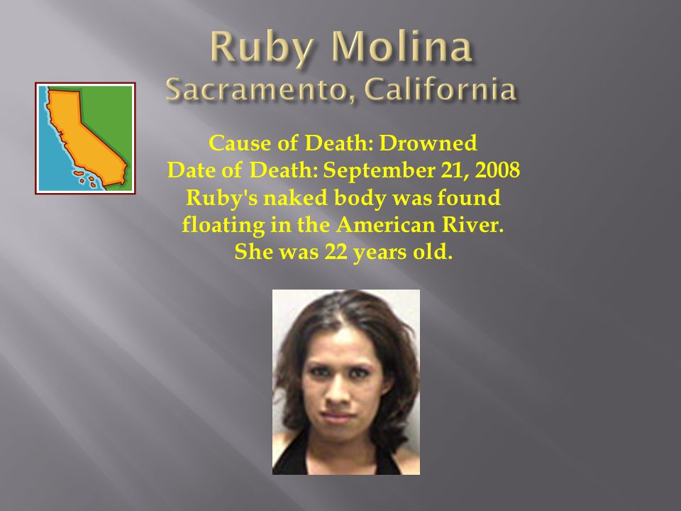 Cause of Death: Drowned Date of Death: September 21, 2008 Ruby's naked body was found floating in the American River. She was 22 years old.