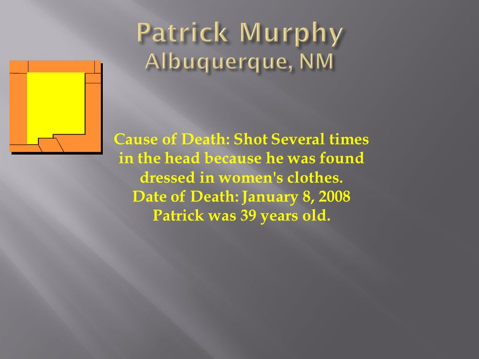 Cause of Death: Shot Several times in the head because he was found dressed in women's clothes. Date of Death: January 8, 2008 Patrick was 39 years ol
