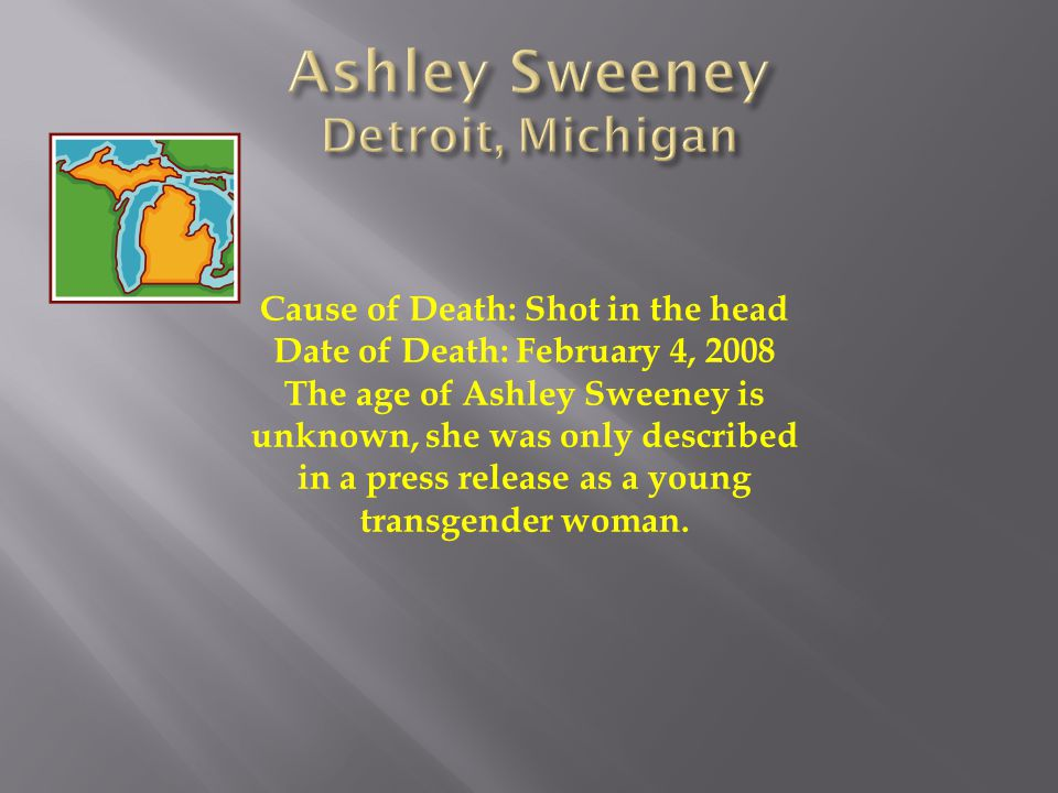 Cause of Death: Shot in the head Date of Death: February 4, 2008 The age of Ashley Sweeney is unknown, she was only described in a press release as a young transgender woman.