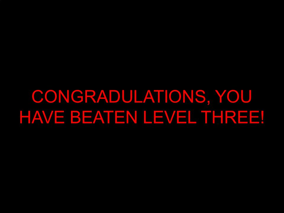 CONGRADULATIONS, YOU HAVE BEATEN LEVEL THREE!