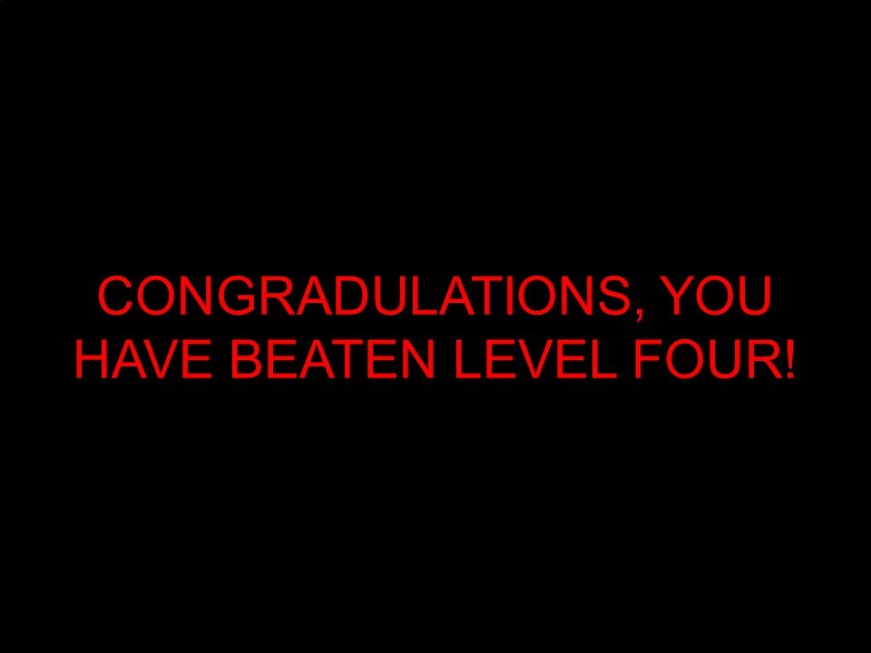 CONGRADULATIONS, YOU HAVE BEATEN LEVEL FOUR!