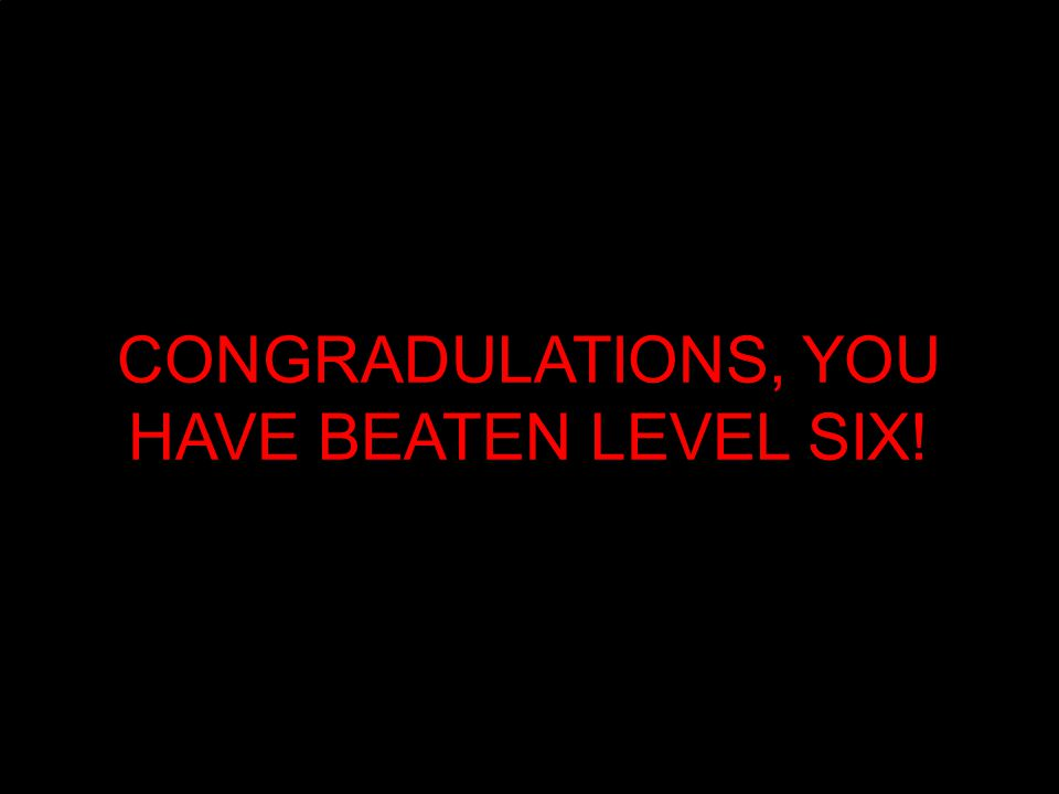 CONGRADULATIONS, YOU HAVE BEATEN LEVEL SIX!