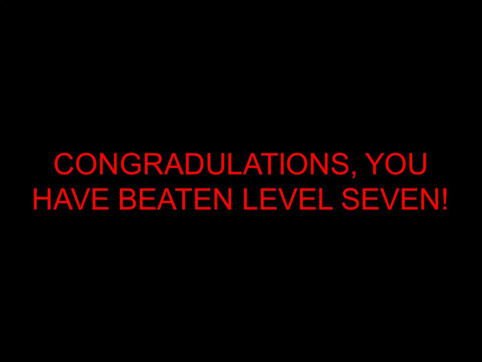 CONGRADULATIONS, YOU HAVE BEATEN LEVEL SEVEN!