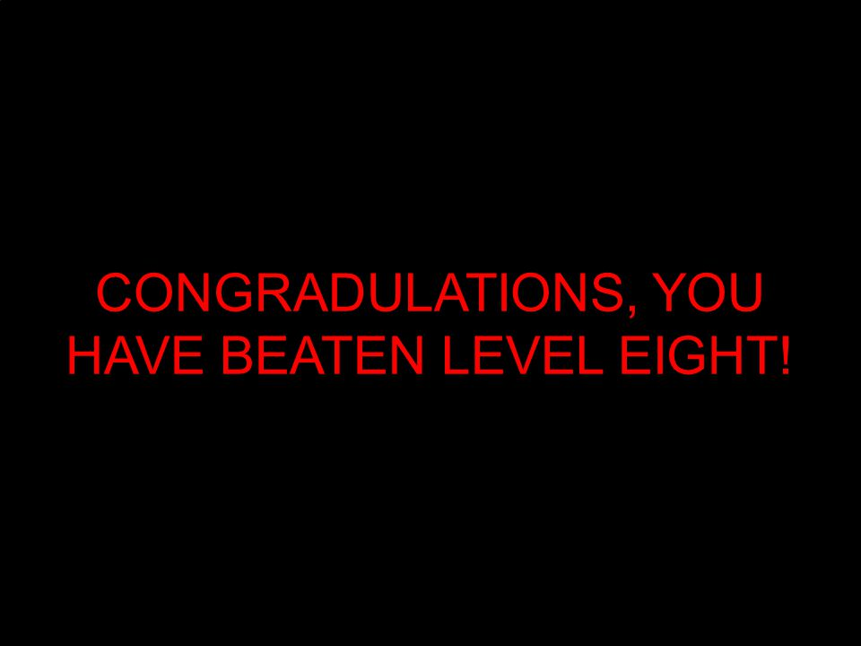 CONGRADULATIONS, YOU HAVE BEATEN LEVEL EIGHT!
