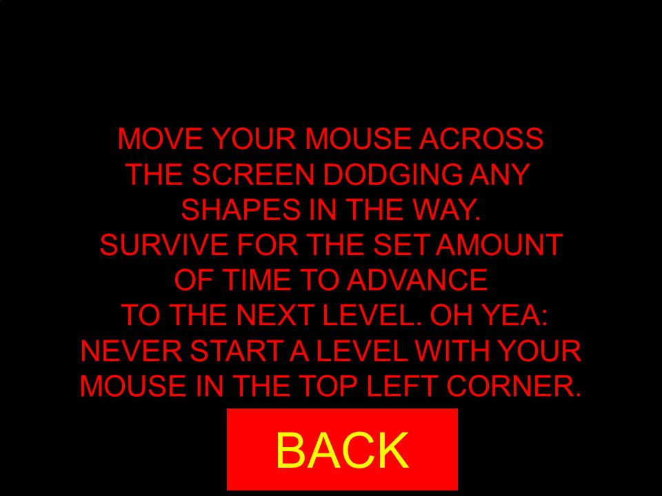 MOVE YOUR MOUSE ACROSS THE SCREEN DODGING ANY SHAPES IN THE WAY. SURVIVE FOR THE SET AMOUNT OF TIME TO ADVANCE TO THE NEXT LEVEL. OH YEA: NEVER START