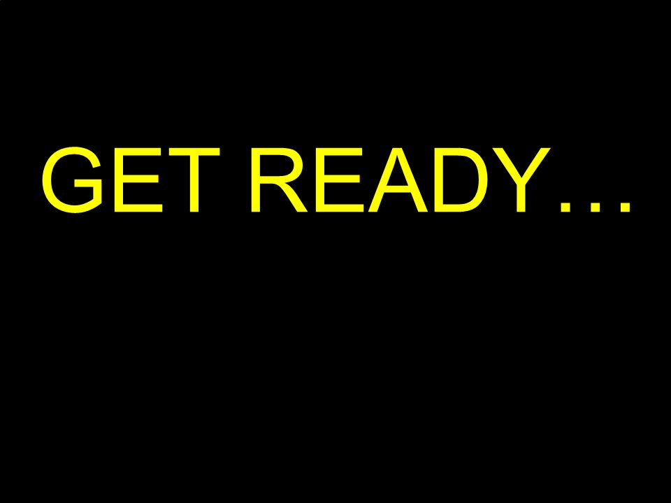 GET READY…