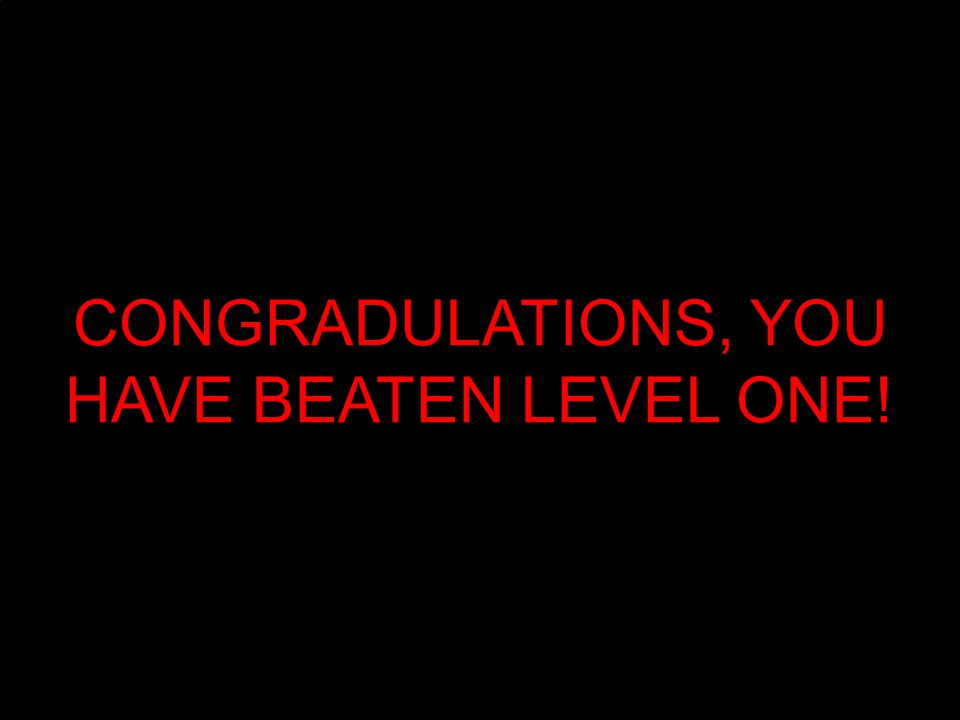 CONGRADULATIONS, YOU HAVE BEATEN LEVEL ONE!