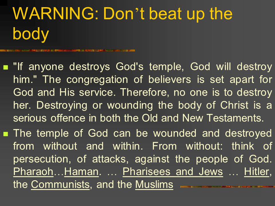 WARNING: Don ' t beat up the body If anyone destroys God s temple, God will destroy him. The congregation of believers is set apart for God and His service.
