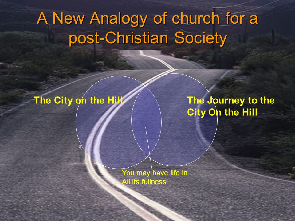 A New Analogy of church for a post-Christian Society The City on the HillThe Journey to the City On the Hill You may have life in All its fullness