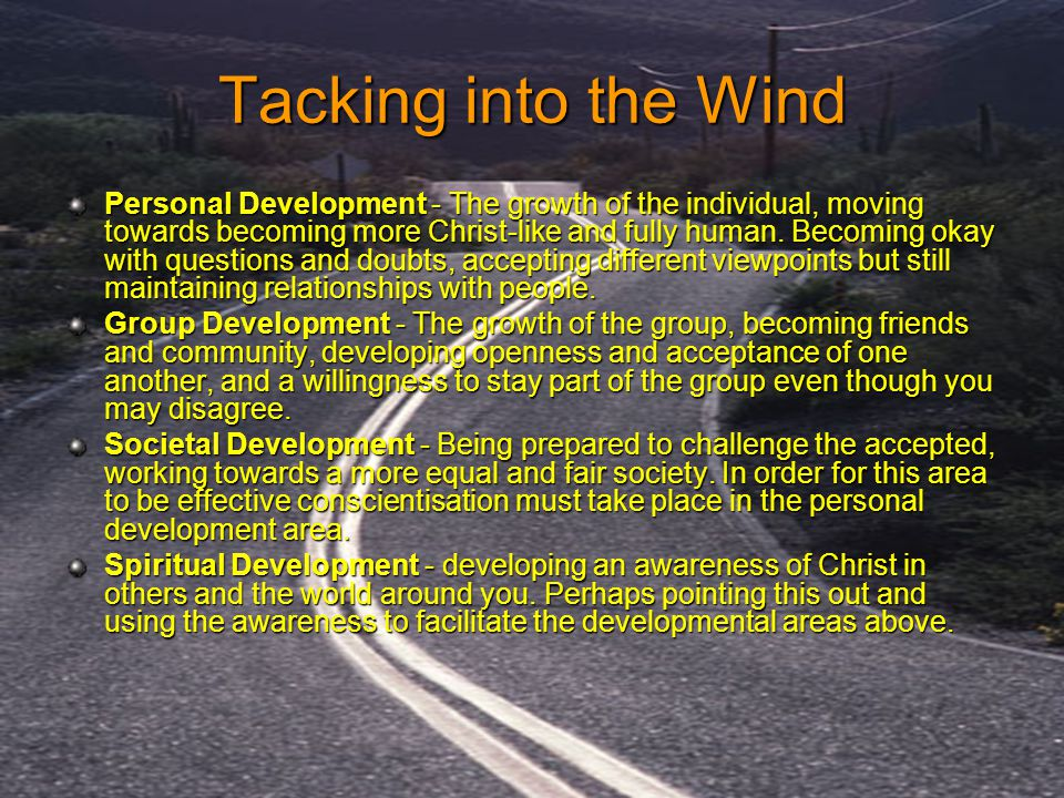 Tacking into the Wind Personal Development - The growth of the individual, moving towards becoming more Christ-like and fully human. Becoming okay wit