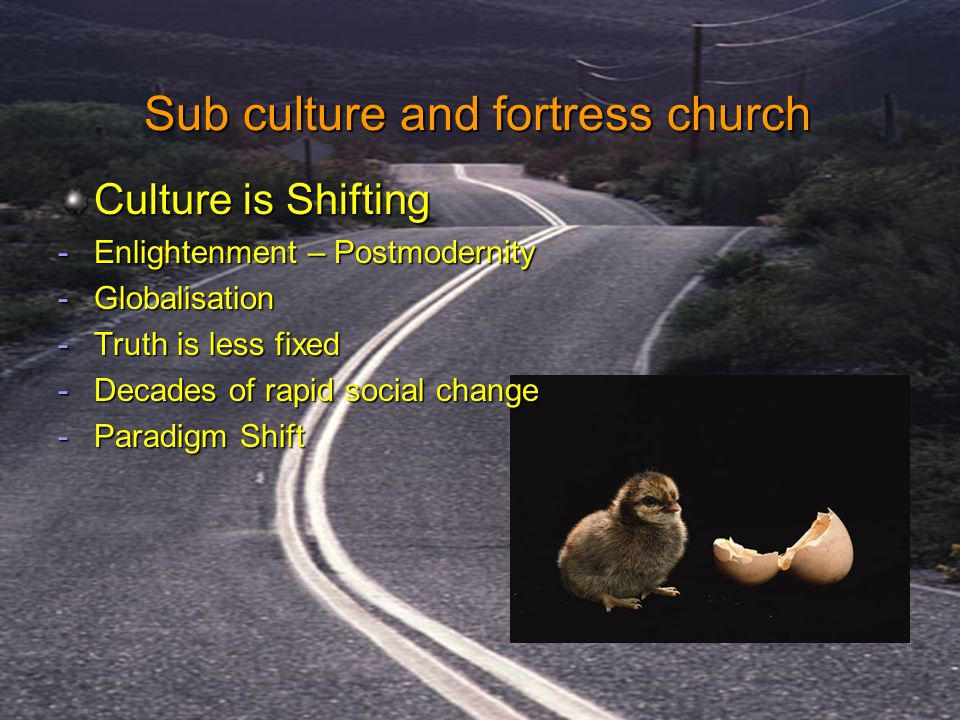 Culture is Shifting -Enlightenment – Postmodernity -Globalisation -Truth is less fixed -Decades of rapid social change -Paradigm Shift Sub culture and