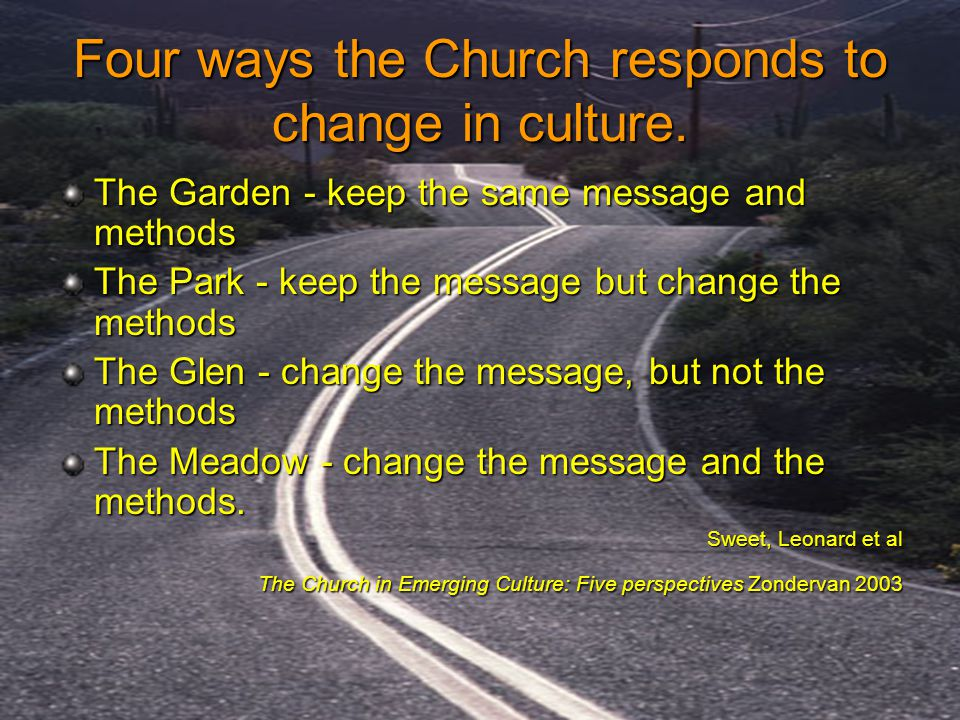 Four ways the Church responds to change in culture. The Garden - keep the same message and methods The Park - keep the message but change the methods