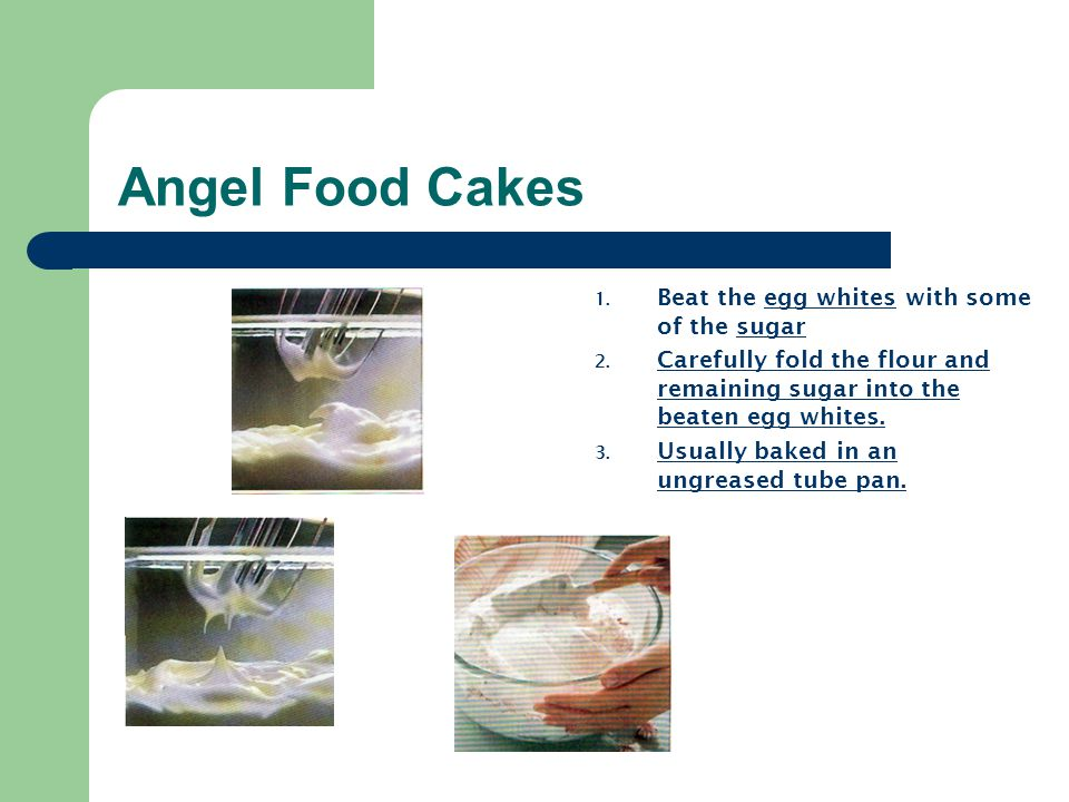 Angel Food Cakes 1. Beat the egg whites with some of the sugar 2. Carefully fold the flour and remaining sugar into the beaten egg whites. 3. Usually