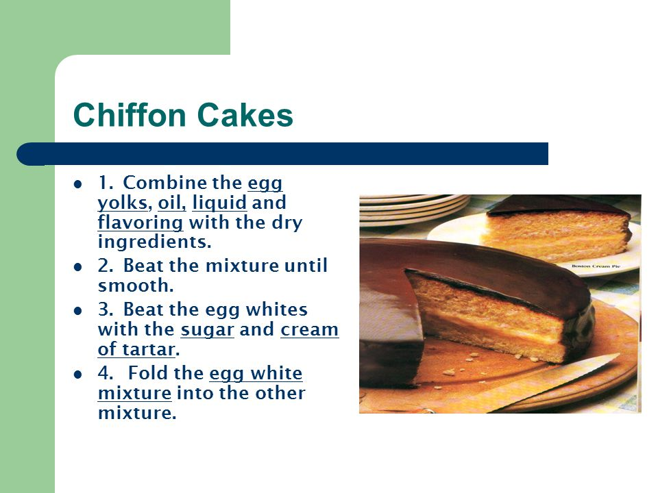Chiffon Cakes 1. Combine the egg yolks, oil, liquid and flavoring with the dry ingredients. 2. Beat the mixture until smooth. 3. Beat the egg whites w