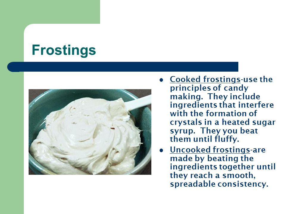 Frostings Cooked frostings-use the principles of candy making. They include ingredients that interfere with the formation of crystals in a heated suga