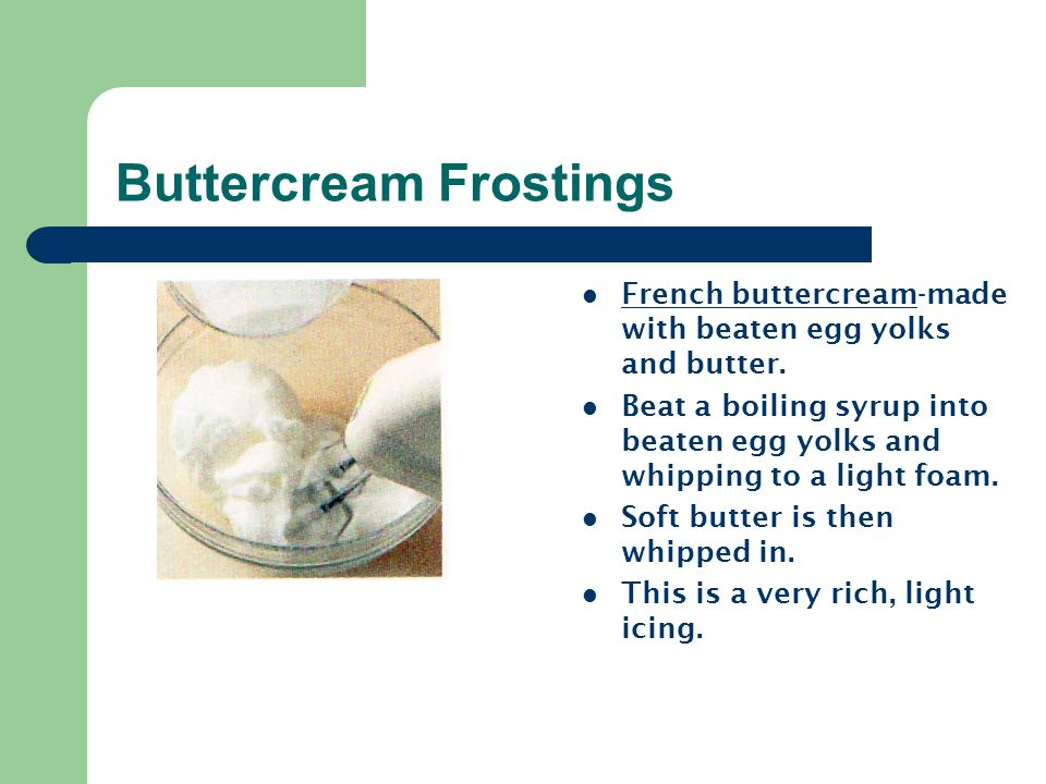 Buttercream Frostings French buttercream-made with beaten egg yolks and butter. Beat a boiling syrup into beaten egg yolks and whipping to a light foa