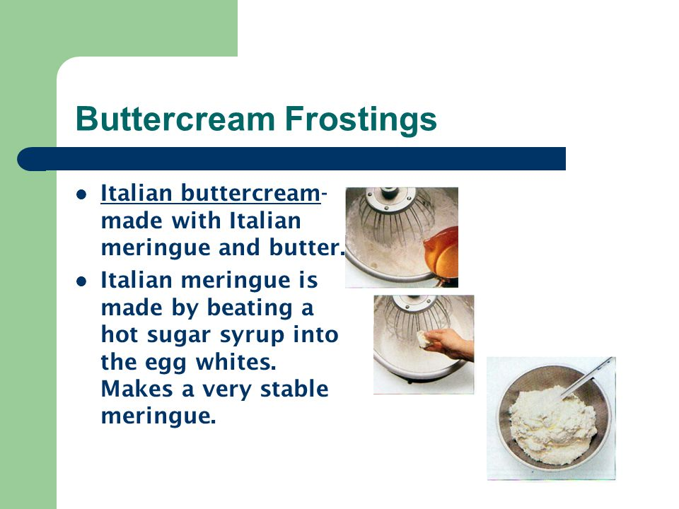 Buttercream Frostings Italian buttercream- made with Italian meringue and butter. Italian meringue is made by beating a hot sugar syrup into the egg w
