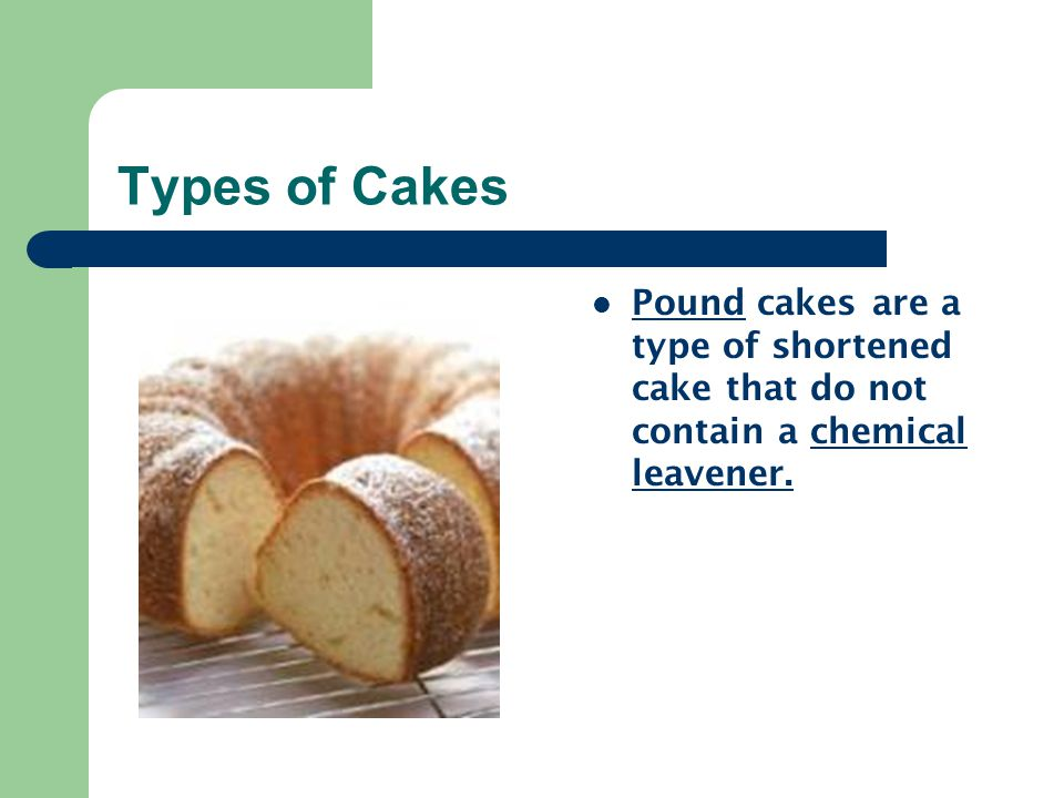 Types of Cakes Unshortened Cakes-sometimes called foam cakes, contain no fat.