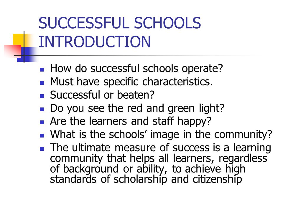 Successful schools Evidence of success Evidence of success is found in the data related to learner achievement, behaviors, programs, demographics and staff perceptions Successful schools gather and use a variety of information to improve teaching and learning Evidence both shapes a school's goals and documents progress While maintaining high standards for all learners, monitoring gaps for historically underserved learners should be a primary goal; this gap should narrow significantly year after year.
