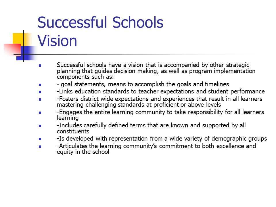 Successful Schools Leadership Strong leadership promotes excellence and equity in education and entails projecting, promoting and holding steadfast to the vision, allocating resources, communicating progress, and supporting the people, programs, services, and activities implemented to achieve the schools' vision An educational leader is needed to focus efforts on excellence and equity in education