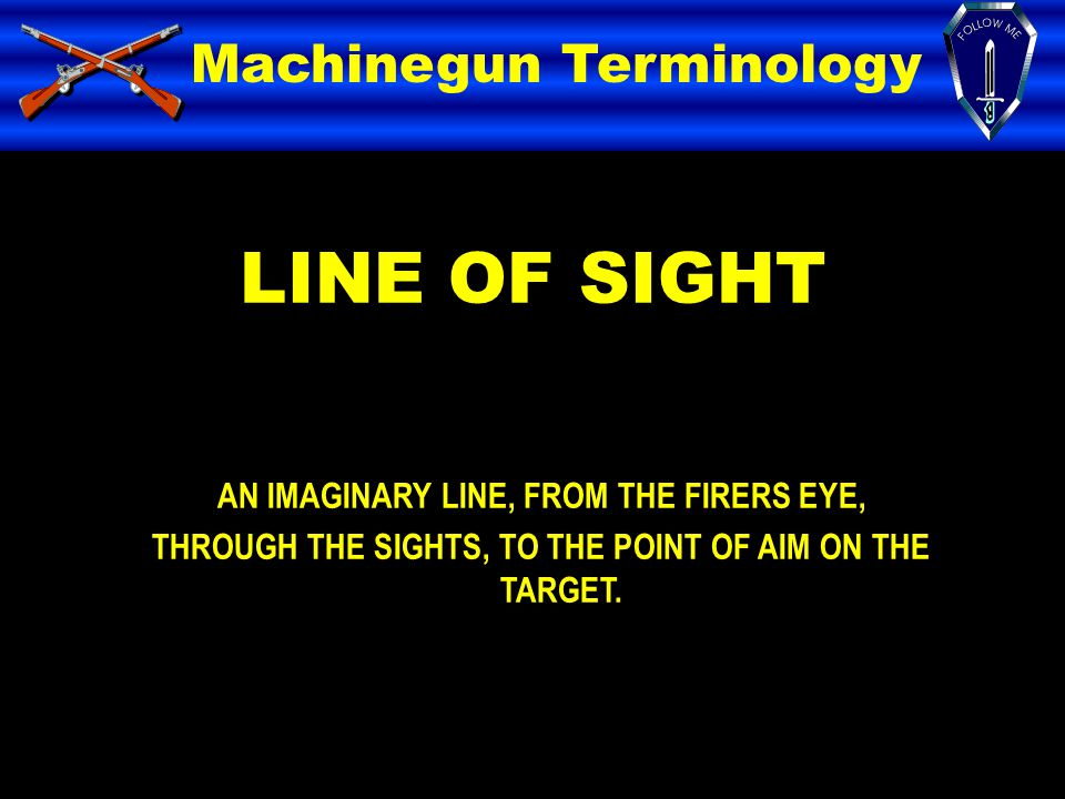 LINE OF SIGHT Machinegun Terminology AN IMAGINARY LINE, FROM THE FIRERS EYE, THROUGH THE SIGHTS, TO THE POINT OF AIM ON THE TARGET.