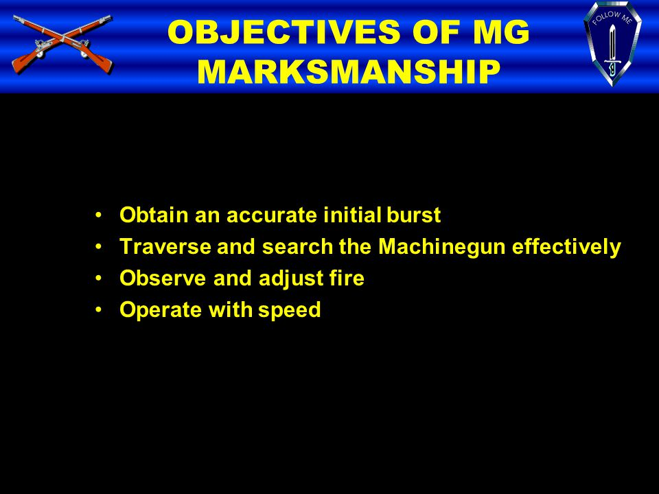 OBJECTIVES OF MG MARKSMANSHIP Obtain an accurate initial burst Traverse and search the Machinegun effectively Observe and adjust fire Operate with spe