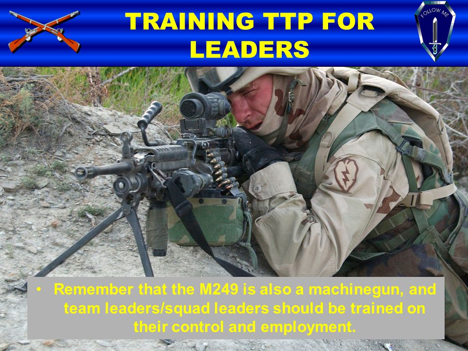Remember that the M249 is also a machinegun, and team leaders/squad leaders should be trained on their control and employment. TRAINING TTP FOR LEADER