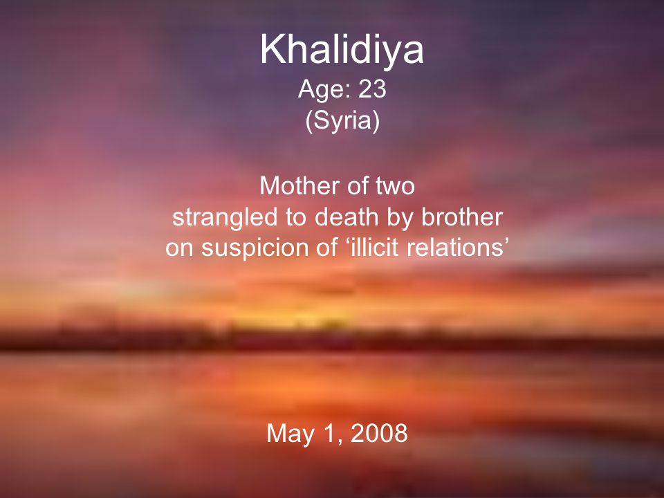 Khalidiya Age: 23 (Syria) Mother of two strangled to death by brother on suspicion of 'illicit relations' May 1, 2008