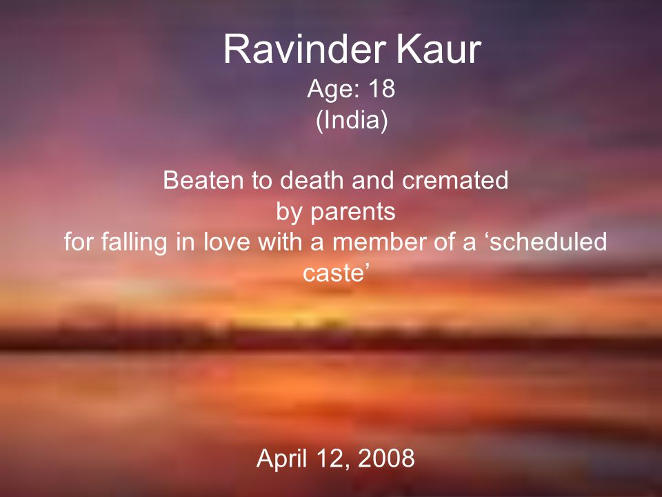 Ravinder Kaur Age: 18 (India) Beaten to death and cremated by parents for falling in love with a member of a 'scheduled caste' April 12, 2008