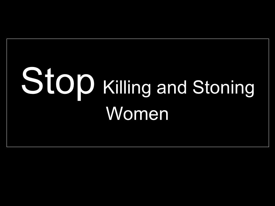 Stop Killing and Stoning Women