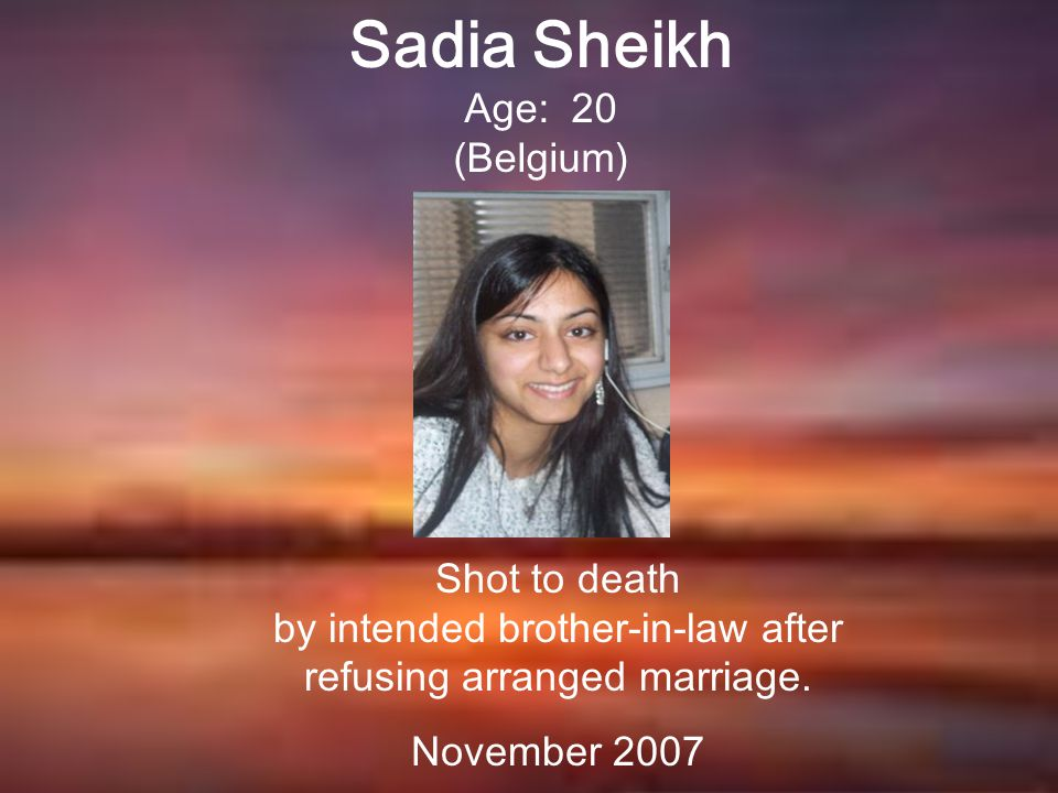 Sadia Sheikh Age: 20 (Belgium) Shot to death by intended brother-in-law after refusing arranged marriage.