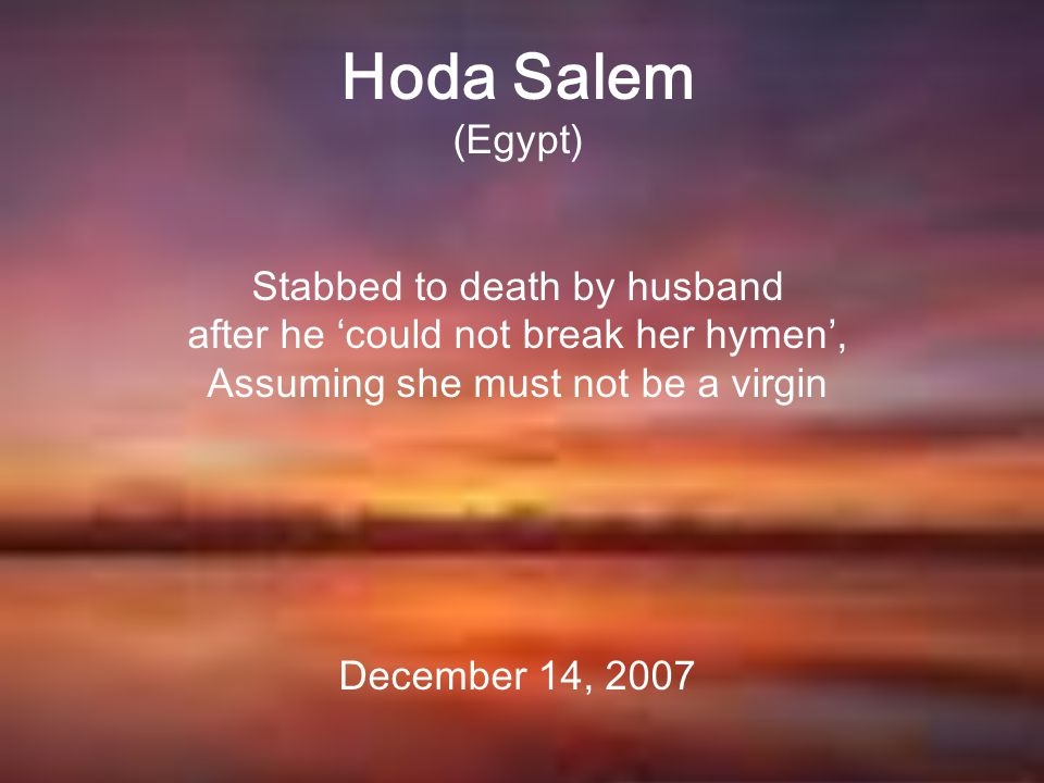 Hoda Salem (Egypt) Stabbed to death by husband after he 'could not break her hymen', Assuming she must not be a virgin December 14, 2007