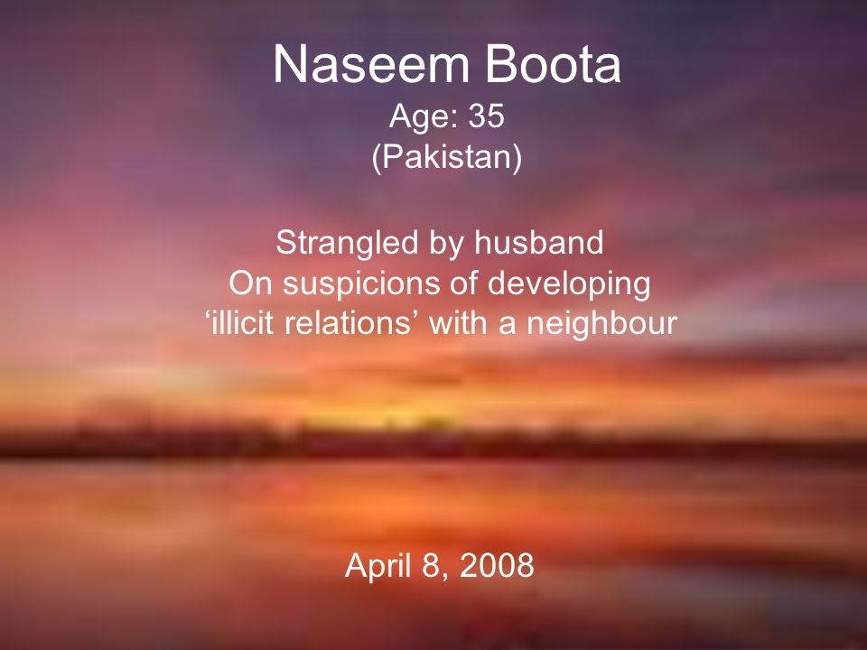 Naseem Boota Age: 35 (Pakistan) Strangled by husband On suspicions of developing 'illicit relations' with a neighbour April 8, 2008