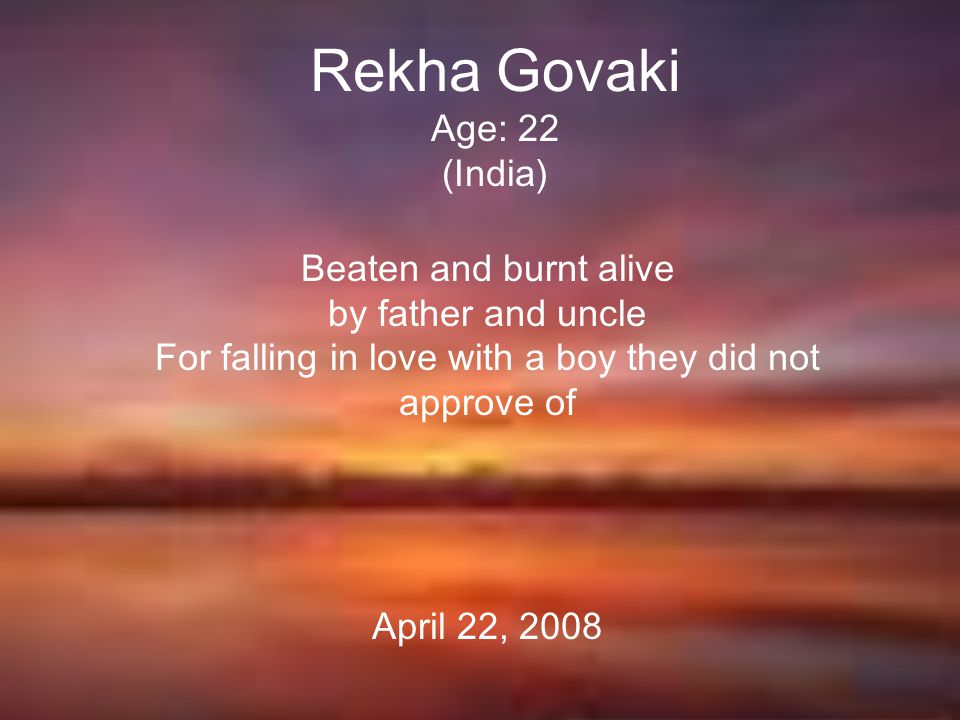 Rekha Govaki Age: 22 (India) Beaten and burnt alive by father and uncle For falling in love with a boy they did not approve of April 22, 2008