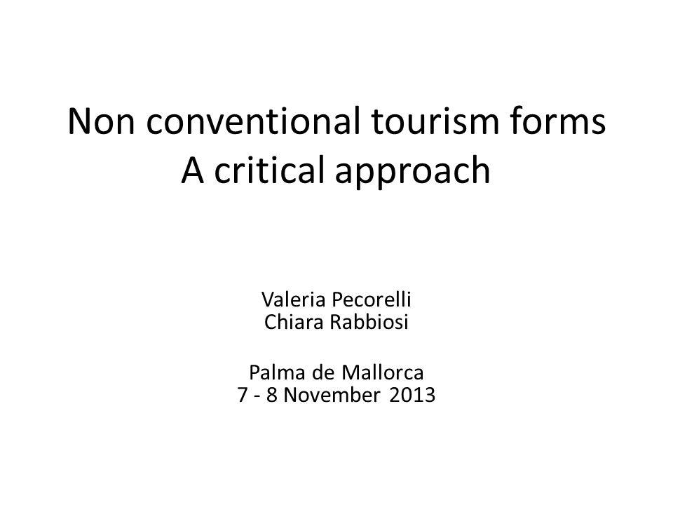 Non conventional tourism forms A critical approach Valeria Pecorelli Chiara Rabbiosi Palma de Mallorca 7 - 8 November 2013