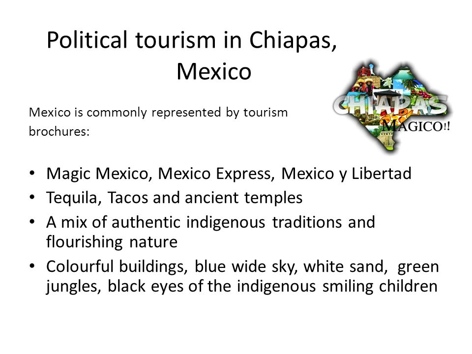 Political tourism in Chiapas, Mexico Mexico is commonly represented by tourism brochures: Magic Mexico, Mexico Express, Mexico y Libertad Tequila, Tacos and ancient temples A mix of authentic indigenous traditions and flourishing nature Colourful buildings, blue wide sky, white sand, green jungles, black eyes of the indigenous smiling children