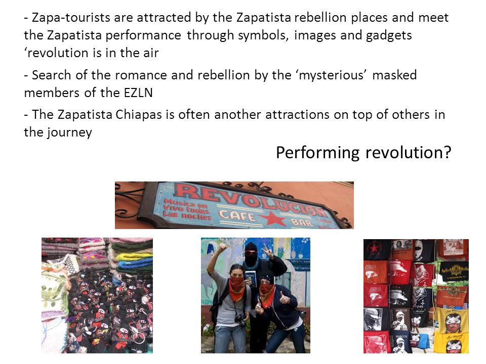 - Zapa-tourists are attracted by the Zapatista rebellion places and meet the Zapatista performance through symbols, images and gadgets 'revolution is in the air - Search of the romance and rebellion by the 'mysterious' masked members of the EZLN - The Zapatista Chiapas is often another attractions on top of others in the journey Performing revolution