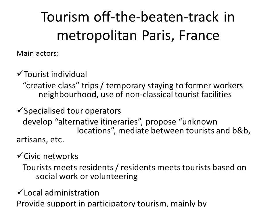 Tourism off-the-beaten-track in metropolitan Paris, France Main actors: Tourist individual creative class trips / temporary staying to former workers neighbourhood, use of non-classical tourist facilities Specialised tour operators develop alternative itineraries , propose unknown locations , mediate between tourists and b&b, artisans, etc.