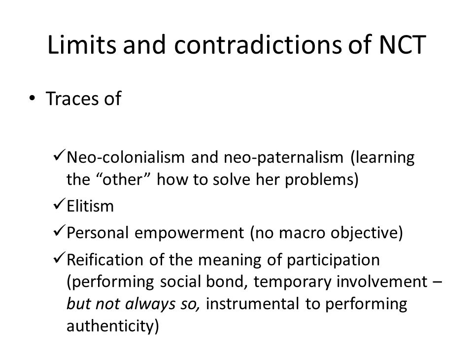 Limits and contradictions of NCT Traces of Neo-colonialism and neo-paternalism (learning the other how to solve her problems) Elitism Personal empowerment (no macro objective) Reification of the meaning of participation (performing social bond, temporary involvement – but not always so, instrumental to performing authenticity)