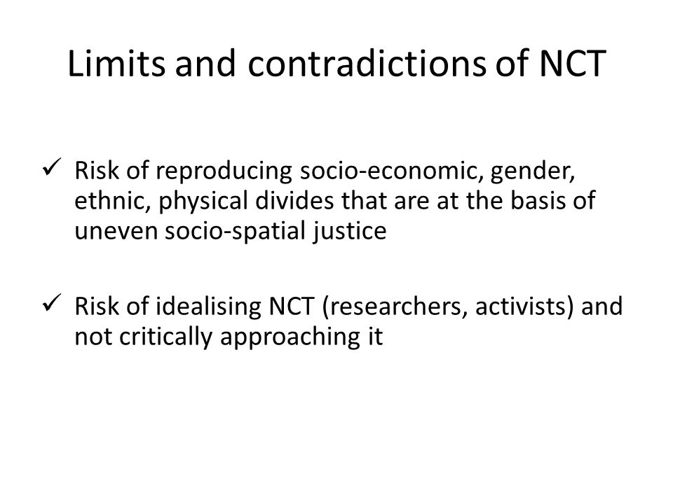Limits and contradictions of NCT Risk of reproducing socio-economic, gender, ethnic, physical divides that are at the basis of uneven socio-spatial justice Risk of idealising NCT (researchers, activists) and not critically approaching it