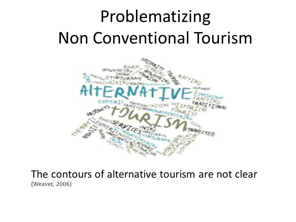 The contours of alternative tourism are not clear (Weaver, 2006) Problematizing Non Conventional Tourism