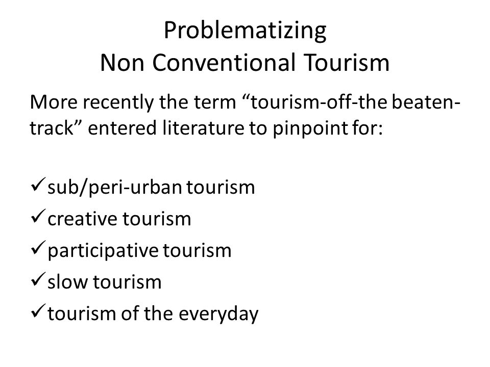 Problematizing Non Conventional Tourism More recently the term tourism-off-the beaten- track entered literature to pinpoint for: sub/peri-urban tourism creative tourism participative tourism slow tourism tourism of the everyday