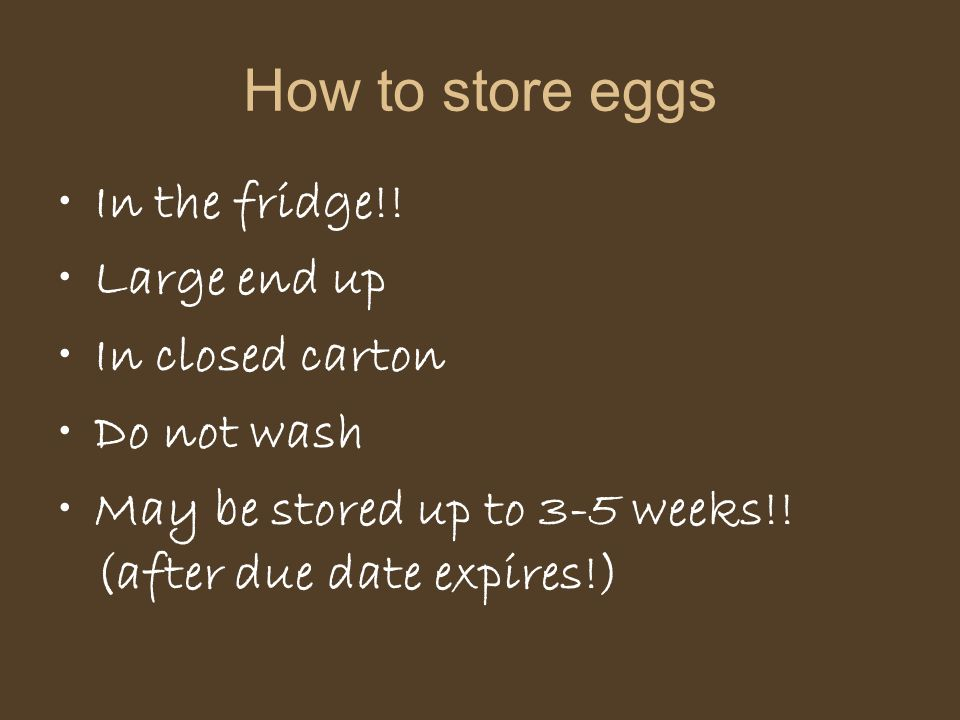 How to store eggs In the fridge!! Large end up In closed carton Do not wash May be stored up to 3-5 weeks!! (after due date expires!)